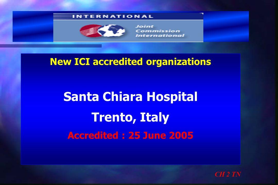 New ICI accredited organizations Santa Chiara Hospital Trento, Italy Accredited : 25 June 2005 CH 2 TN