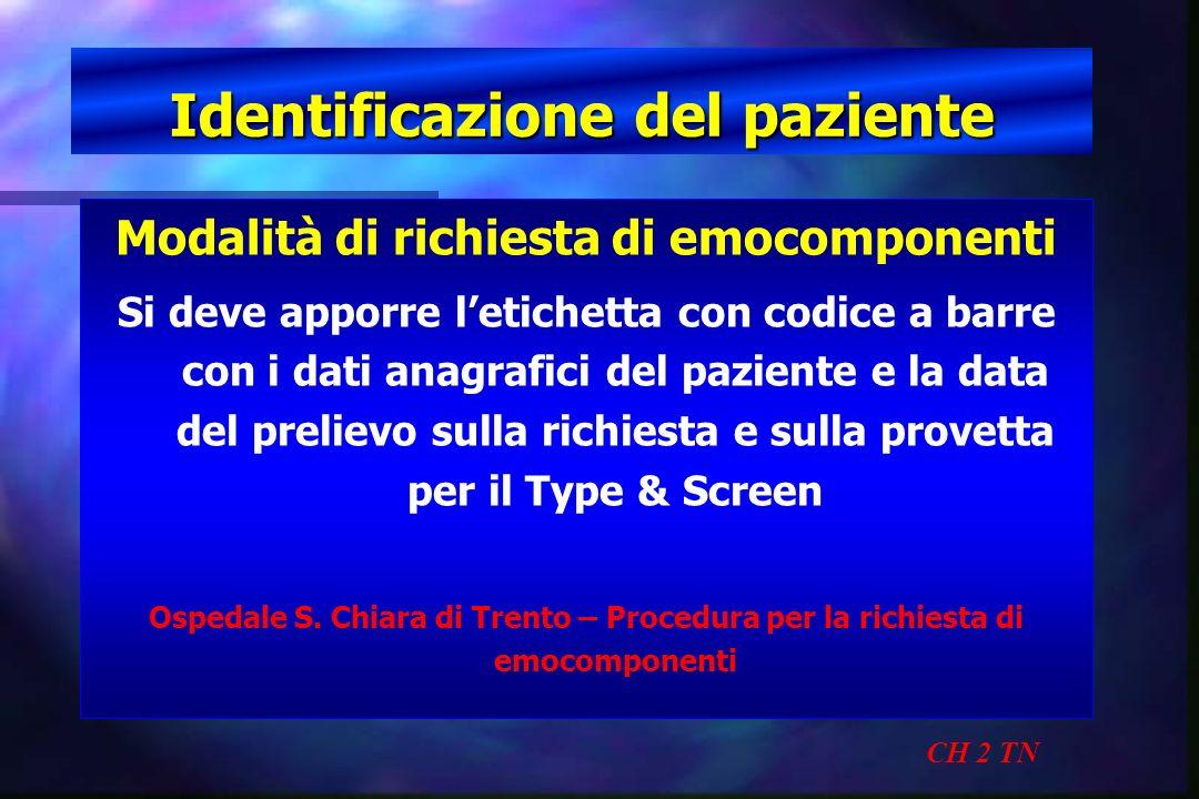 Identificazione del paziente CH 2 TN Modalità di richiesta di emocomponenti Si deve apporre letichetta con codice a barre con i dati anagrafici del pa