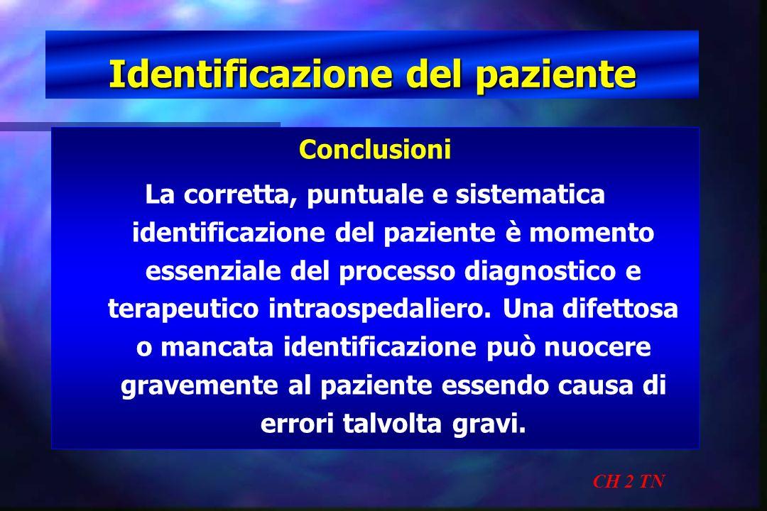 Identificazione del paziente CH 2 TN Conclusioni La corretta, puntuale e sistematica identificazione del paziente è momento essenziale del processo di