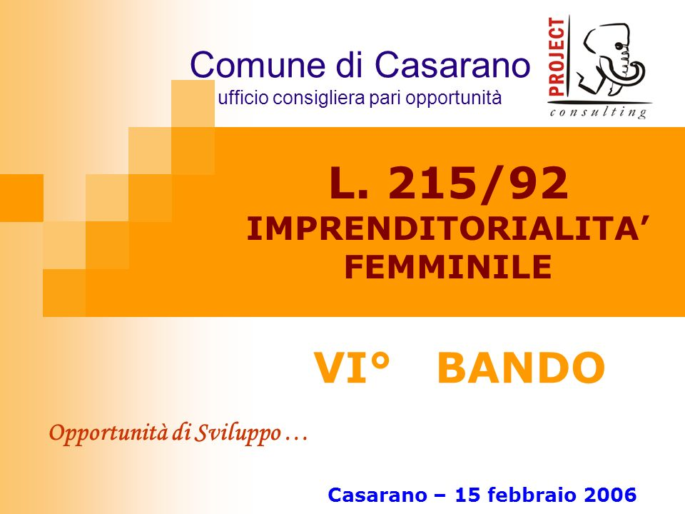 L. 215/92 IMPRENDITORIALITA FEMMINILE VI° BANDO Casarano – 15 febbraio 2006 Opportunità di Sviluppo … Comune di Casarano ufficio consigliera pari oppo