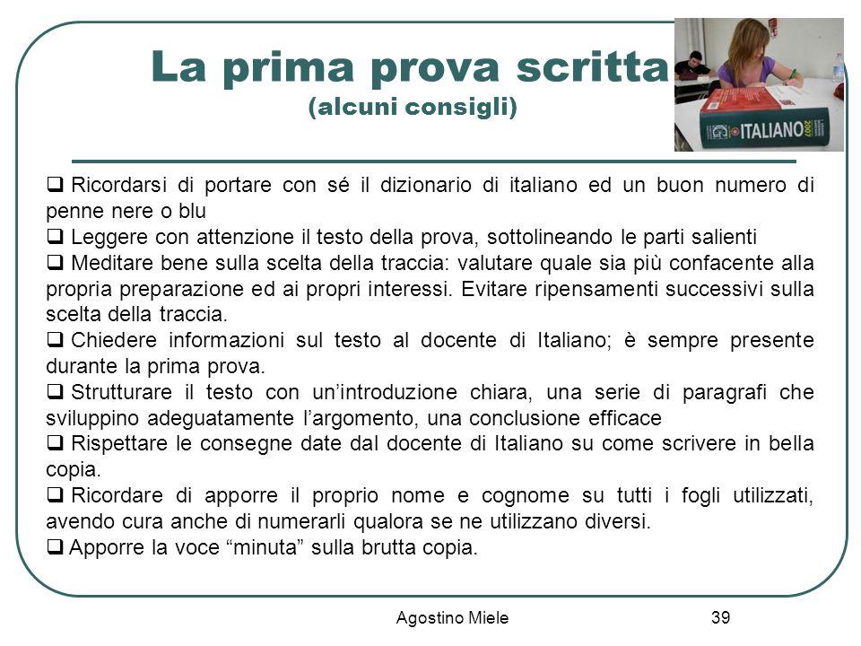 Agostino Miele La prima prova scritta (alcuni consigli) Ricordarsi di portare con sé il dizionario di italiano ed un buon numero di penne nere o blu L