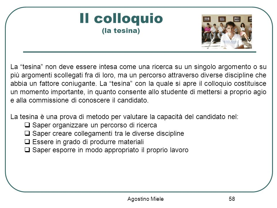 Agostino Miele Il colloquio (la tesina) La tesina non deve essere intesa come una ricerca su un singolo argomento o su più argomenti scollegati fra di