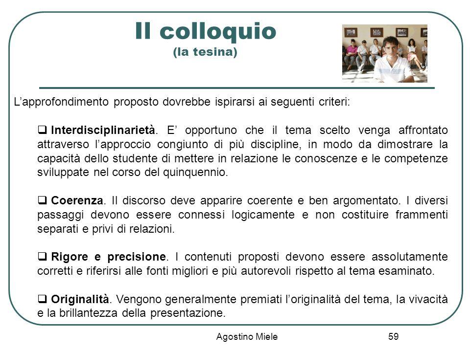 Agostino Miele Il colloquio (la tesina) Lapprofondimento proposto dovrebbe ispirarsi ai seguenti criteri: Interdisciplinarietà. E opportuno che il tem