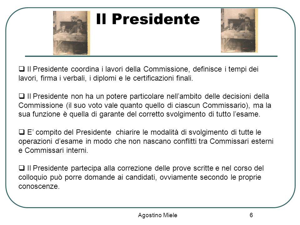 Agostino Miele Il Presidente Il Presidente coordina i lavori della Commissione, definisce i tempi dei lavori, firma i verbali, i diplomi e le certific
