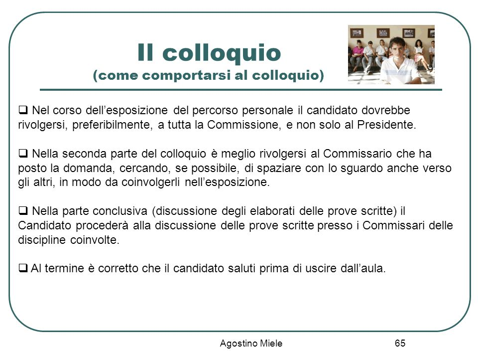 Agostino Miele Il colloquio (come comportarsi al colloquio) Nel corso dellesposizione del percorso personale il candidato dovrebbe rivolgersi, preferi