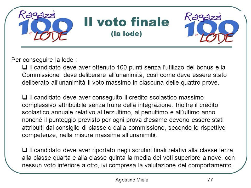 Agostino Miele Il voto finale (la lode) Per conseguire la lode : Il candidato deve aver ottenuto 100 punti senza lutilizzo del bonus e la Commissione