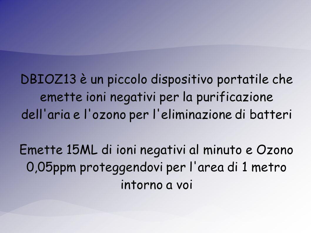 DBIOZ13 è un piccolo dispositivo portatile che emette ioni negativi per la purificazione dell aria e l ozono per l eliminazione di batteri Emette 15ML di ioni negativi al minuto e Ozono 0,05ppm proteggendovi per l area di 1 metro intorno a voi