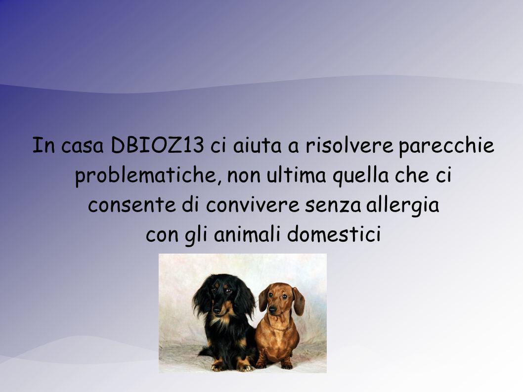 In casa DBIOZ13 ci aiuta a risolvere parecchie problematiche, non ultima quella che ci consente di convivere senza allergia con gli animali domestici