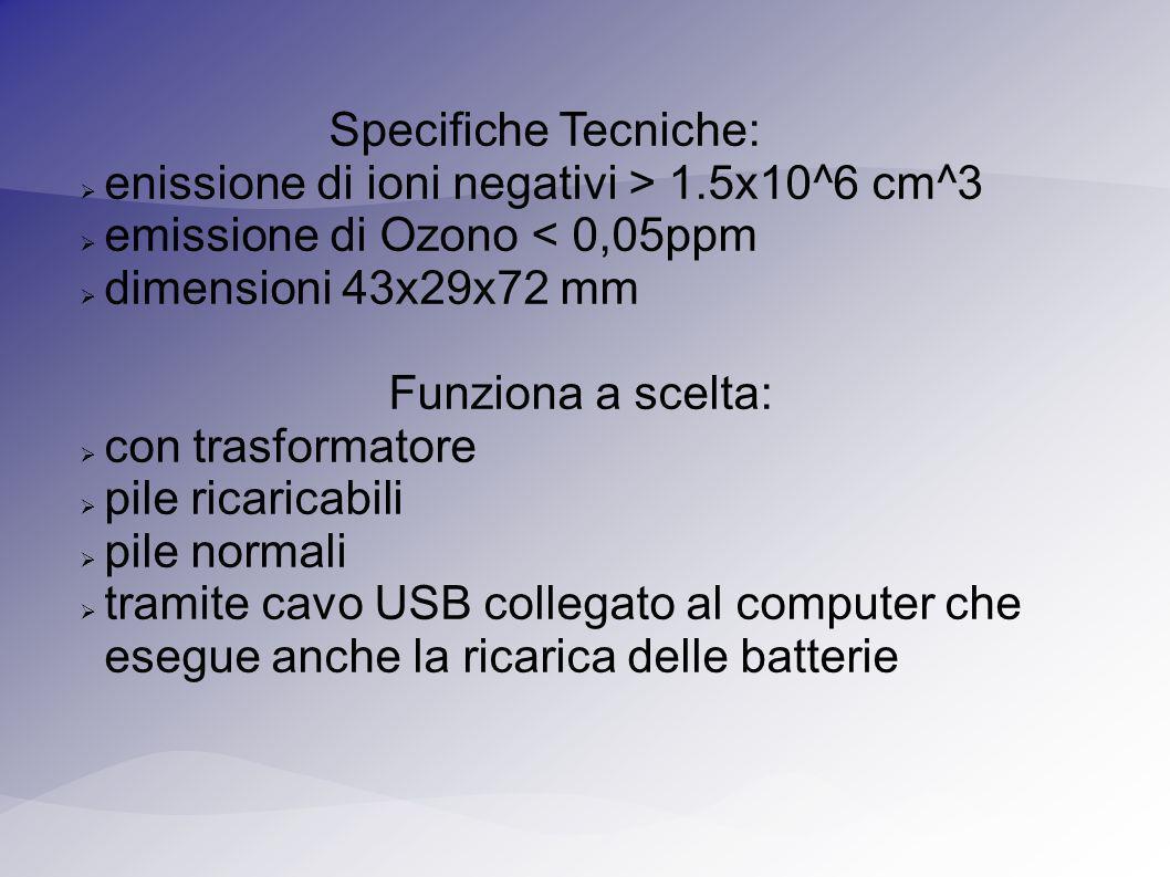 Specifiche Tecniche: enissione di ioni negativi > 1.5x10^6 cm^3 emissione di Ozono < 0,05ppm dimensioni 43x29x72 mm Funziona a scelta: con trasformatore pile ricaricabili pile normali tramite cavo USB collegato al computer che esegue anche la ricarica delle batterie