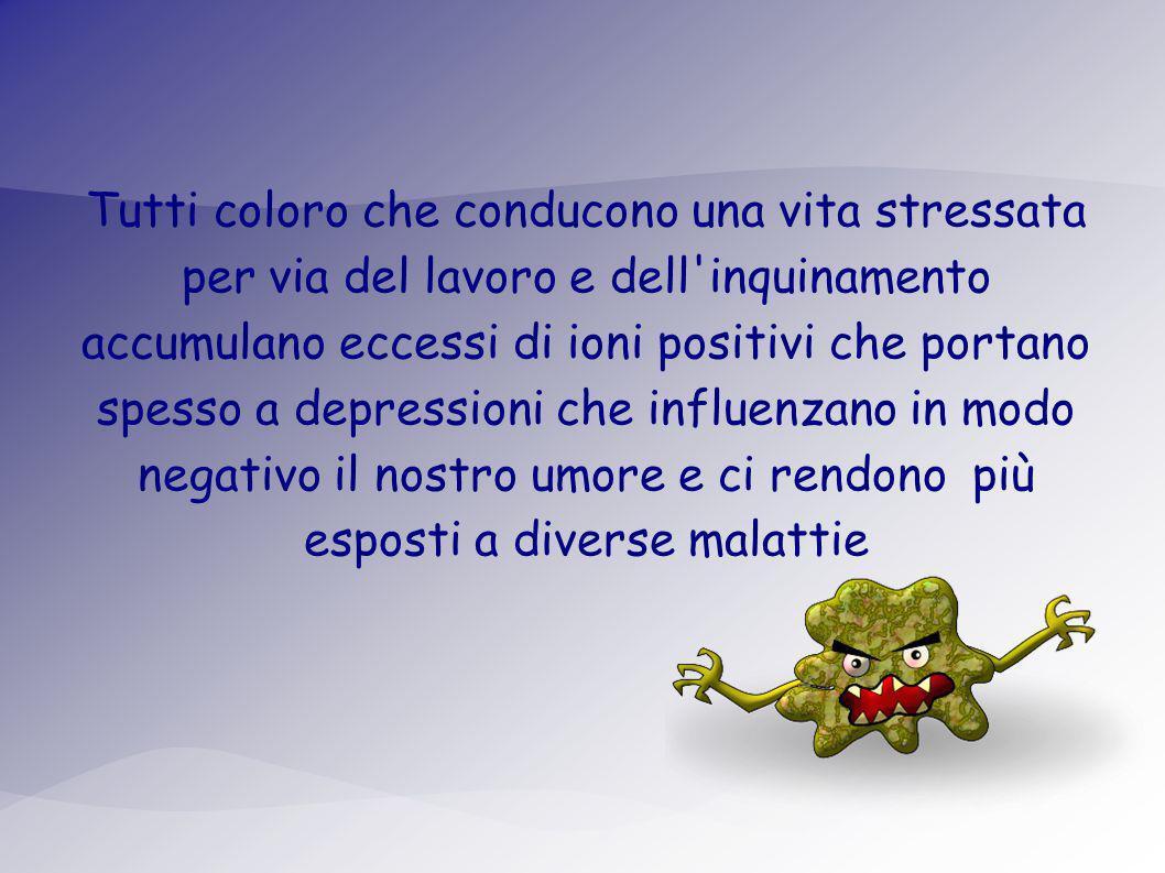 Tutti coloro che conducono una vita stressata per via del lavoro e dell inquinamento accumulano eccessi di ioni positivi che portano spesso a depressioni che influenzano in modo negativo il nostro umore e ci rendono più esposti a diverse malattie