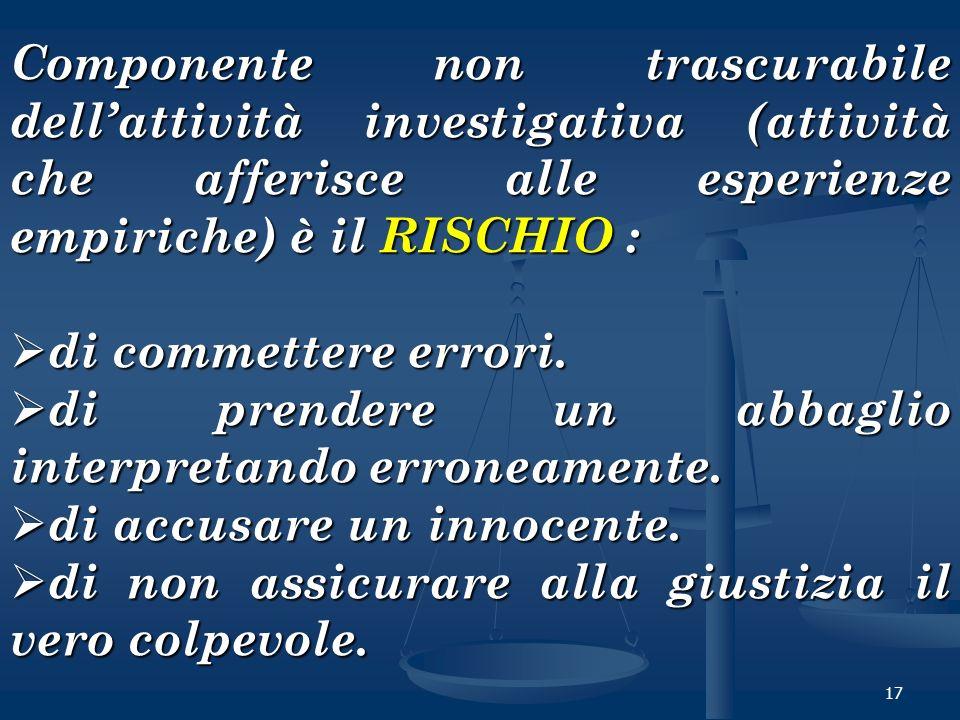 17 Componente non trascurabile dellattività investigativa (attività che afferisce alle esperienze empiriche) è il RISCHIO : di commettere errori. di c
