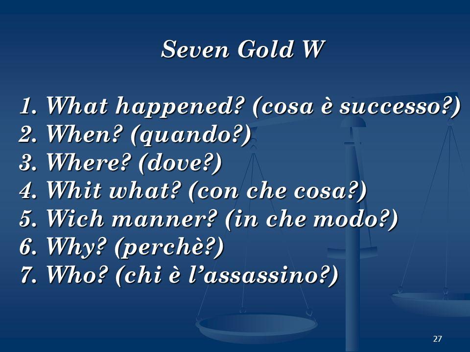 27 Seven Gold W 1. What happened? (cosa è successo?) 2. When? (quando?) 3. Where? (dove?) 4. Whit what? (con che cosa?) 5. Wich manner? (in che modo?)