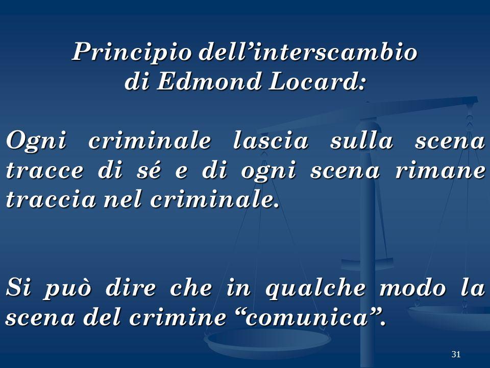 31 Principio dellinterscambio di Edmond Locard: Ogni criminale lascia sulla scena tracce di sé e di ogni scena rimane traccia nel criminale. Si può di