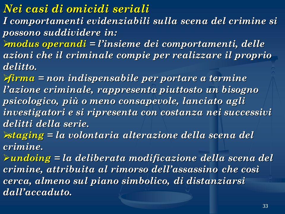 33 Nei casi di omicidi seriali I comportamenti evidenziabili sulla scena del crimine si possono suddividere in: modus operandi = linsieme dei comporta
