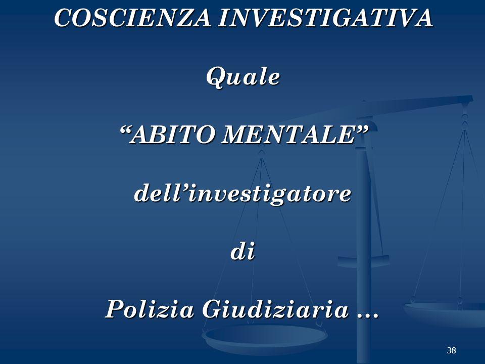 38 COSCIENZA INVESTIGATIVA Quale ABITO MENTALE dellinvestigatoredi Polizia Giudiziaria …