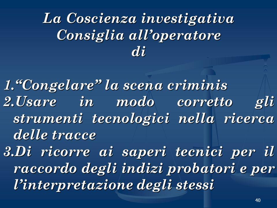 40 La Coscienza investigativa Consiglia alloperatore di 1.Congelare la scena criminis 2.Usare in modo corretto gli strumenti tecnologici nella ricerca