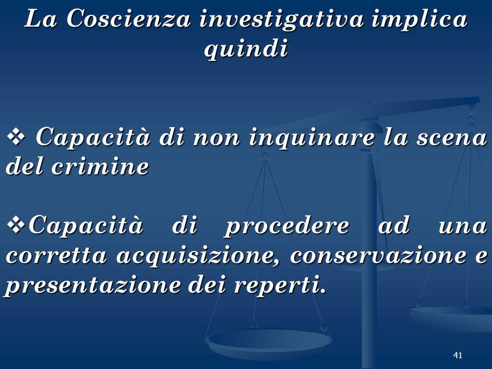 41 La Coscienza investigativa implica quindi Capacità di non inquinare la scena del crimine Capacità di non inquinare la scena del crimine Capacità di