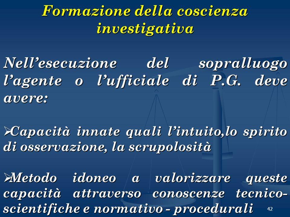 42 Formazione della coscienza investigativa Nellesecuzione del sopralluogo lagente o lufficiale di P.G. deve avere: Capacità innate quali lintuito,lo