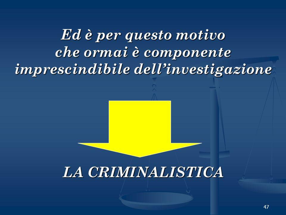 47 Ed è per questo motivo che ormai è componente imprescindibile dellinvestigazione LA CRIMINALISTICA