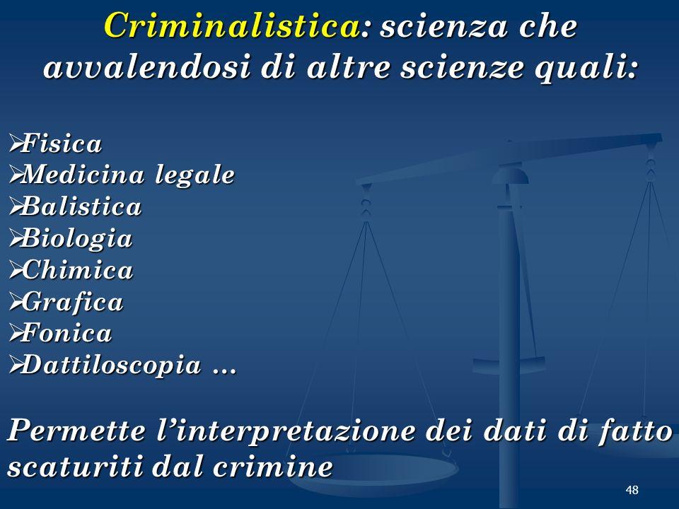 48 Criminalistica: scienza che avvalendosi di altre scienze quali: Fisica Fisica Medicina legale Medicina legale Balistica Balistica Biologia Biologia