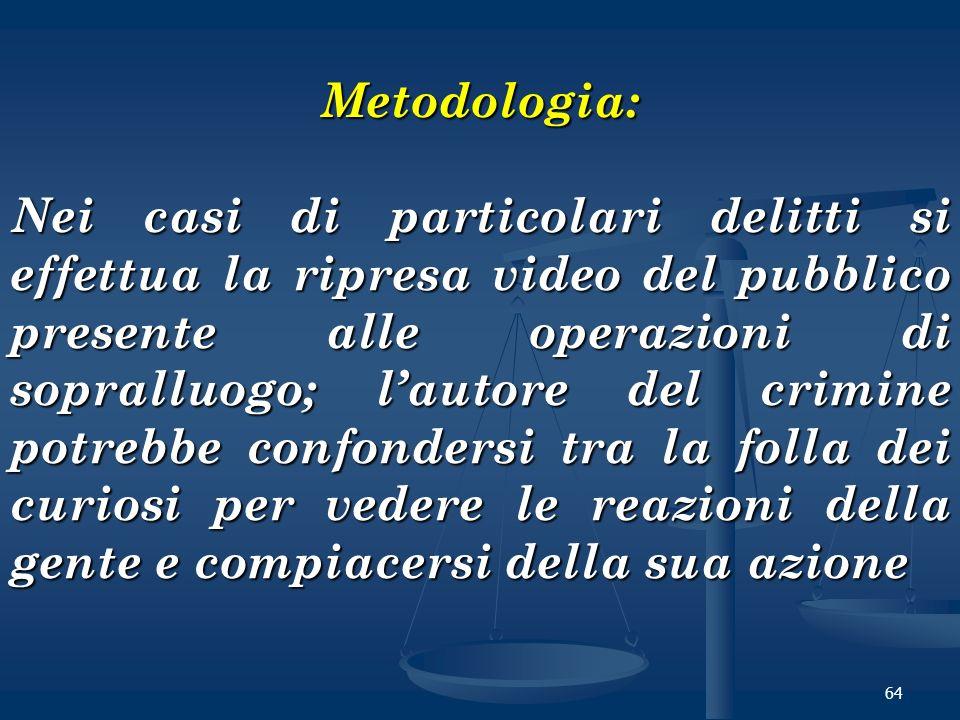 64 Metodologia: Nei casi di particolari delitti si effettua la ripresa video del pubblico presente alle operazioni di sopralluogo; lautore del crimine