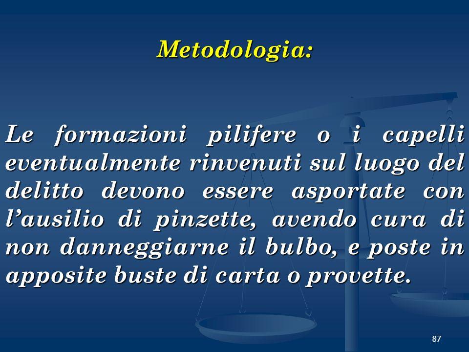 87 Metodologia: Le formazioni pilifere o i capelli eventualmente rinvenuti sul luogo del delitto devono essere asportate con lausilio di pinzette, ave