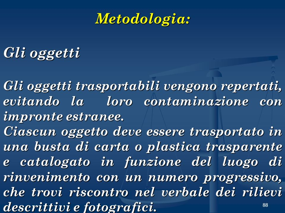 88 Metodologia: Gli oggetti Gli oggetti trasportabili vengono repertati, evitando la loro contaminazione con impronte estranee. Ciascun oggetto deve e