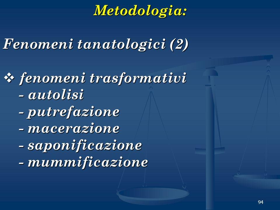 94Metodologia: Fenomeni tanatologici (2) fenomeni trasformativi fenomeni trasformativi - autolisi - autolisi - putrefazione - putrefazione - macerazio