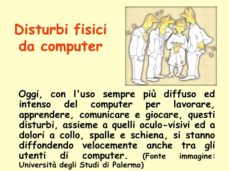 Disturbi fisici da computer Oggi, con l'uso sempre più diffuso ed intenso del computer per lavorare, apprendere, comunicare e giocare, questi disturbi