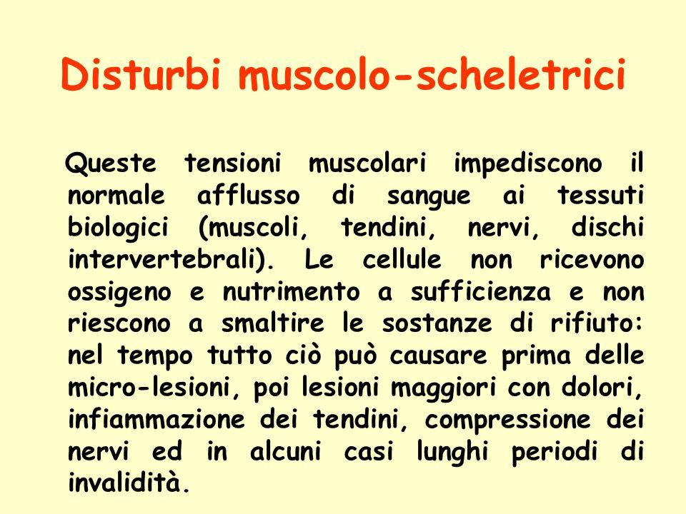 Disturbi muscolo-scheletrici Queste tensioni muscolari impediscono il normale afflusso di sangue ai tessuti biologici (muscoli, tendini, nervi, dischi