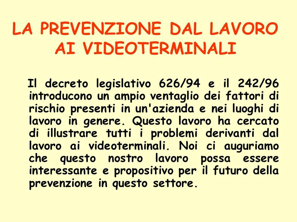 LA PREVENZIONE DAL LAVORO AI VIDEOTERMINALI Il decreto legislativo 626/94 e il 242/96 introducono un ampio ventaglio dei fattori di rischio presenti i