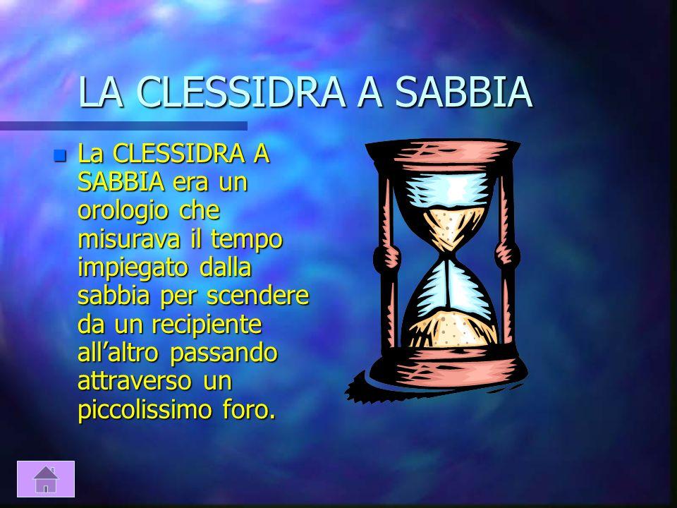 LA CLESSIDRA AD ACQUA n La CLESSIDRA AD ACQUA era un orologio fatto da un recipiente dacqua che usciva da un foro posto sul fondo della parete lateral