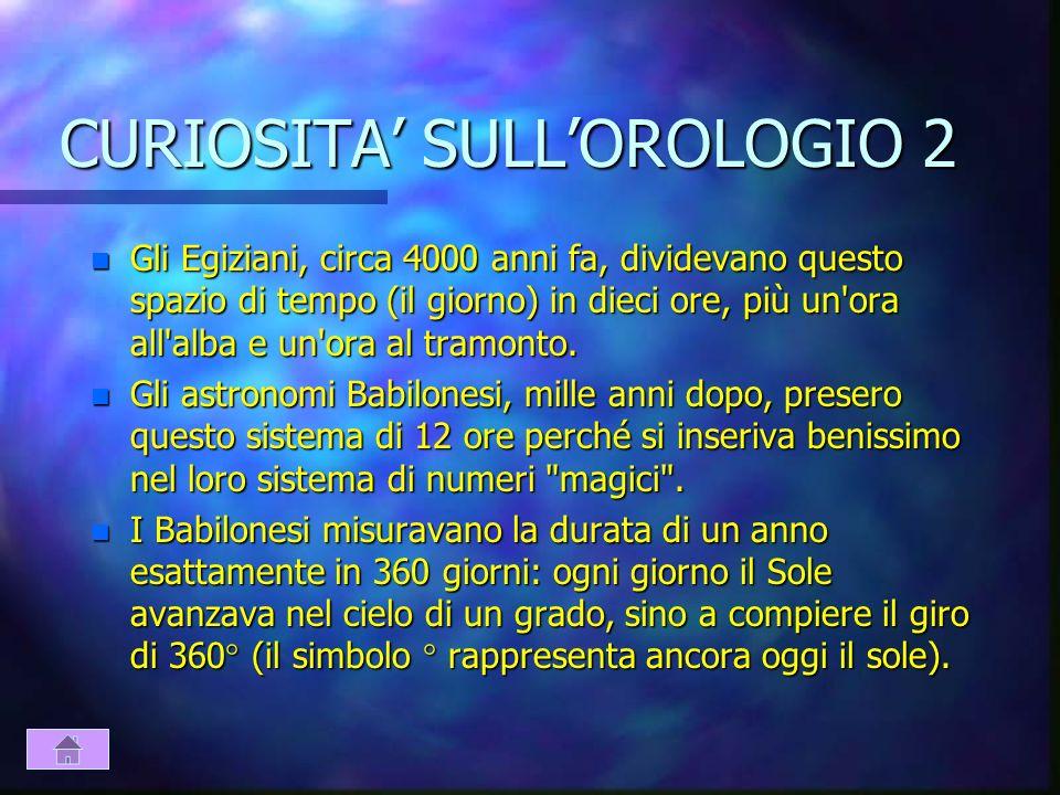 CURIOSITA SULLOROLOGIO 1 n Nessuno sa quando e da chi è stato inventato l'orologio. Uno dei primi orologi meccanici fu realizzato dall'italiano Giovan