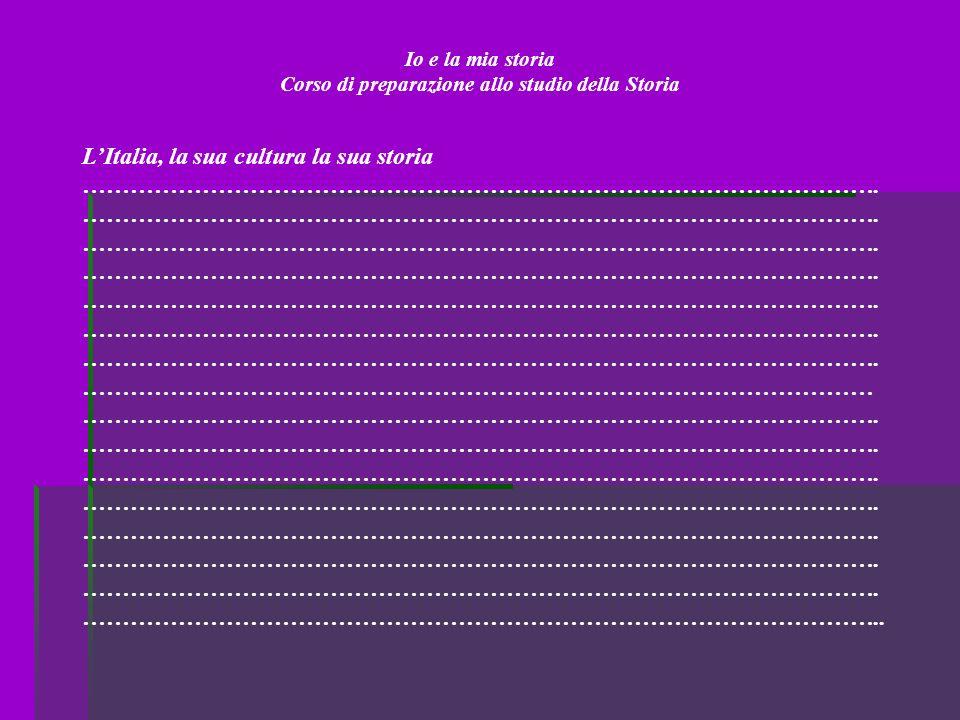 Io e la mia storia Corso di preparazione allo studio della Storia LItalia, la sua cultura la sua storia ………………………………………………………………………………………. ……………………………