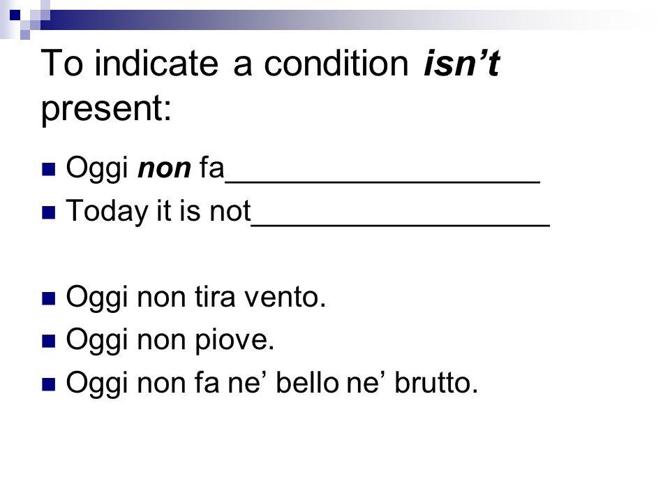 To indicate a condition isnt present: Oggi non fa___________________ Today it is not__________________ Oggi non tira vento.