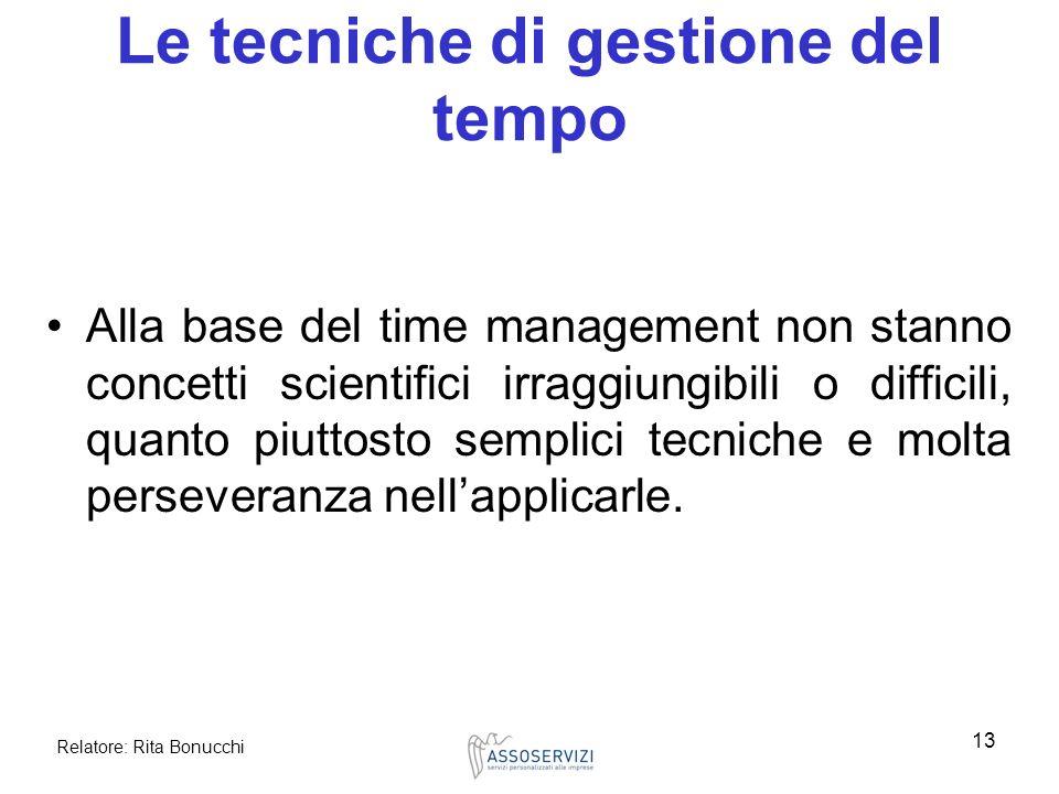 Relatore: Rita Bonucchi 13 Le tecniche di gestione del tempo Alla base del time management non stanno concetti scientifici irraggiungibili o difficili