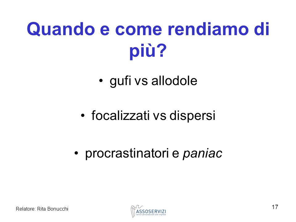 Relatore: Rita Bonucchi 17 Quando e come rendiamo di più? gufi vs allodole focalizzati vs dispersi procrastinatori e paniac