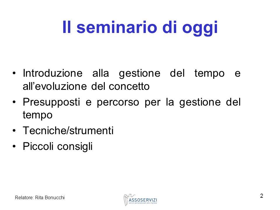 Relatore: Rita Bonucchi 2 Il seminario di oggi Introduzione alla gestione del tempo e allevoluzione del concetto Presupposti e percorso per la gestion