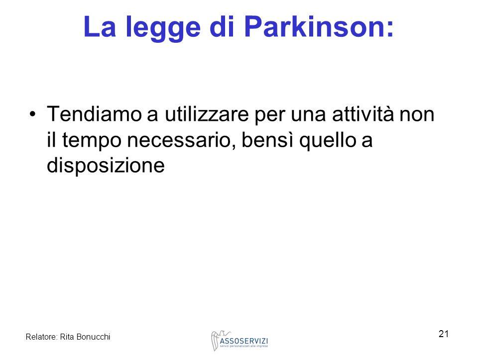 Relatore: Rita Bonucchi 21 La legge di Parkinson: Tendiamo a utilizzare per una attività non il tempo necessario, bensì quello a disposizione