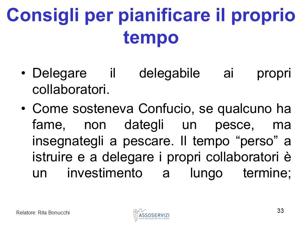 Relatore: Rita Bonucchi 33 Consigli per pianificare il proprio tempo Delegare il delegabile ai propri collaboratori. Come sosteneva Confucio, se qualc