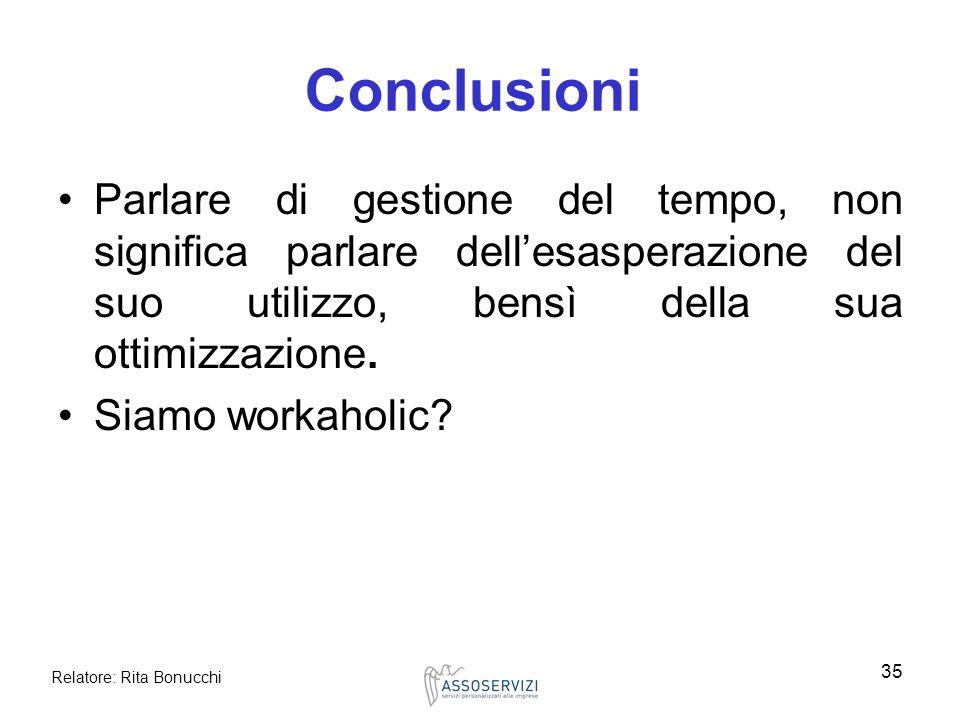 Relatore: Rita Bonucchi 35 Conclusioni Parlare di gestione del tempo, non significa parlare dellesasperazione del suo utilizzo, bensì della sua ottimi