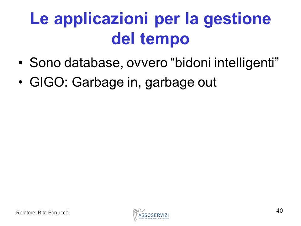 Relatore: Rita Bonucchi 40 Le applicazioni per la gestione del tempo Sono database, ovvero bidoni intelligenti GIGO: Garbage in, garbage out
