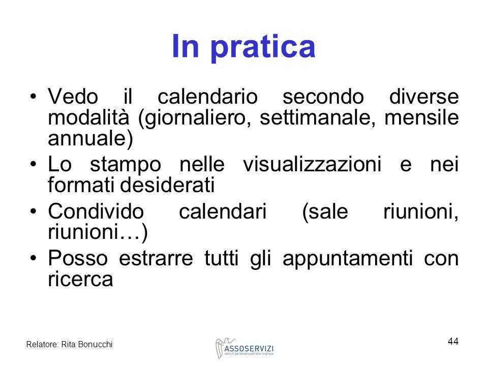 Relatore: Rita Bonucchi 44 In pratica Vedo il calendario secondo diverse modalità (giornaliero, settimanale, mensile annuale) Lo stampo nelle visualiz