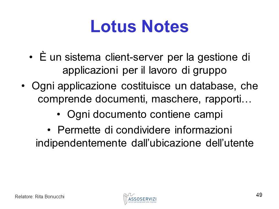 Relatore: Rita Bonucchi 49 Lotus Notes È un sistema client-server per la gestione di applicazioni per il lavoro di gruppo Ogni applicazione costituisc