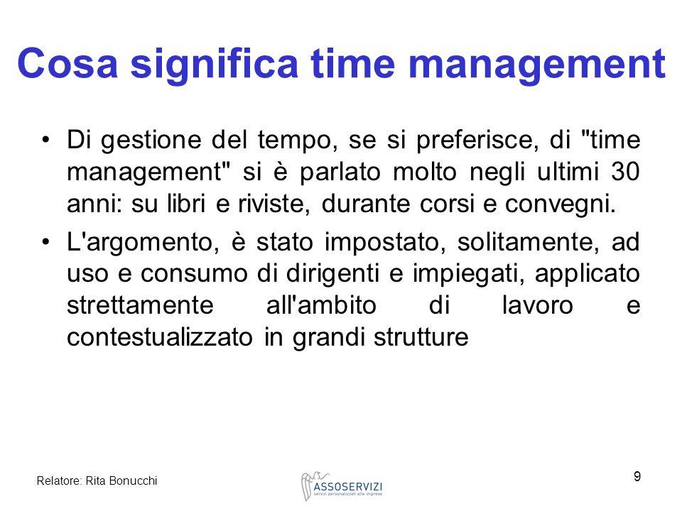 Relatore: Rita Bonucchi 9 Cosa significa time management Di gestione del tempo, se si preferisce, di