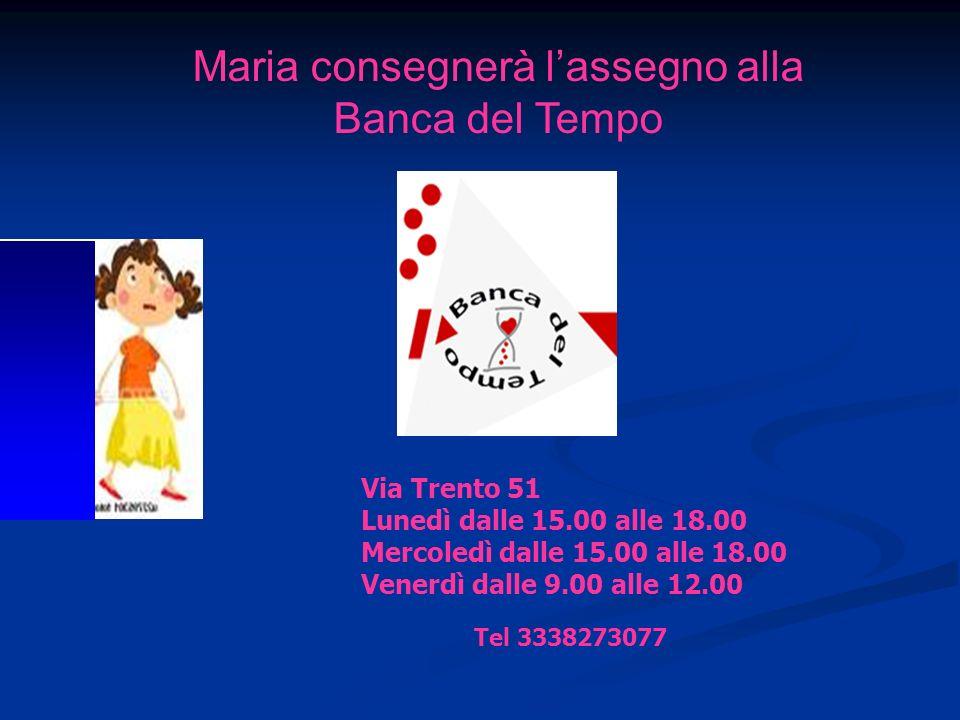 Via Trento 51 Lunedì dalle 15.00 alle 18.00 Mercoledì dalle 15.00 alle 18.00 Venerdì dalle 9.00 alle 12.00 Maria consegnerà lassegno alla Banca del Tempo Tel 3338273077