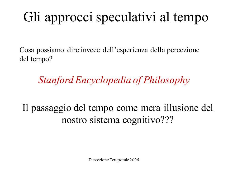 Percezione Temporale 2006 Gli approcci speculativi al tempo Cosa possiamo dire invece dellesperienza della percezione del tempo? Stanford Encyclopedia