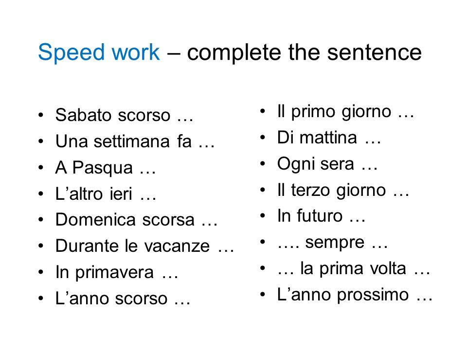 Speed work – complete the sentence Sabato scorso … Una settimana fa … A Pasqua … Laltro ieri … Domenica scorsa … Durante le vacanze … In primavera … L
