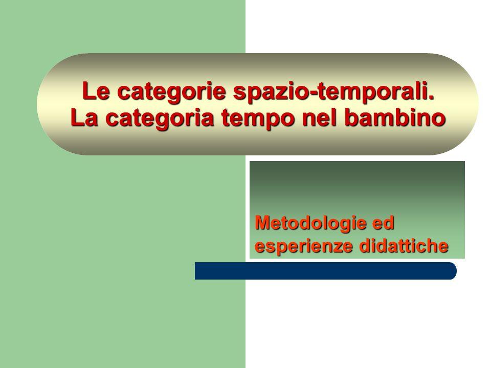 Le categorie spazio-temporali. La categoria tempo nel bambino Metodologie ed esperienze didattiche