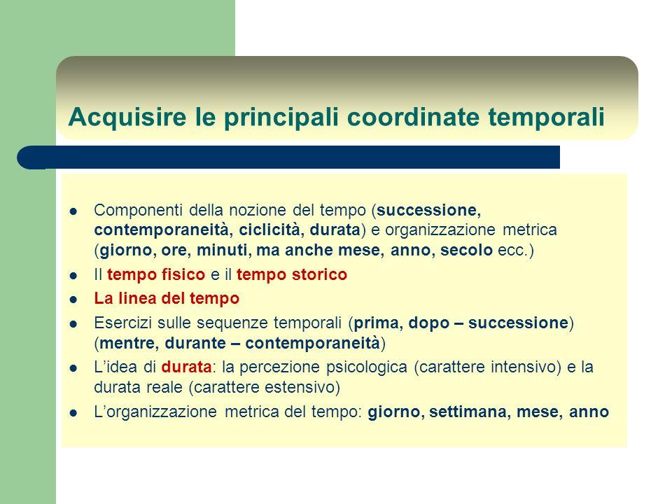 Acquisire le principali coordinate temporali Componenti della nozione del tempo (successione, contemporaneità, ciclicità, durata) e organizzazione met
